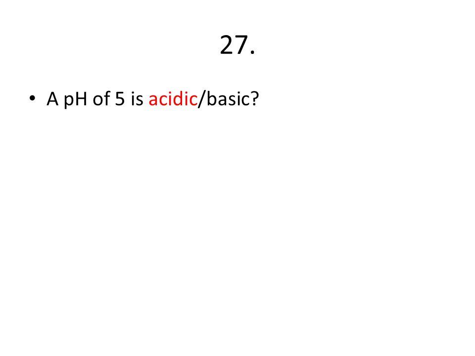 27. A pH of 5 is acidic/basic?