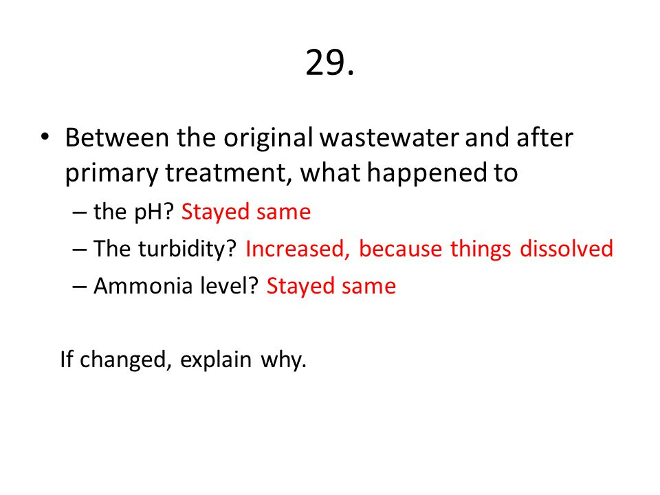 29. Between the original wastewater and after primary treatment, what happened to – the pH? Stayed same – The turbidity? Increased, because things dis