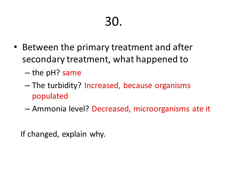 30. Between the primary treatment and after secondary treatment, what happened to – the pH? same – The turbidity? Increased, because organisms populat