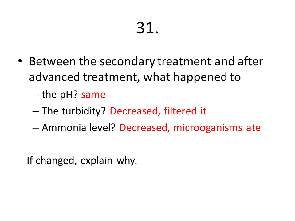 31. Between the secondary treatment and after advanced treatment, what happened to – the pH? same – The turbidity? Decreased, filtered it – Ammonia le