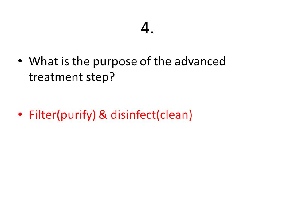 4. What is the purpose of the advanced treatment step? Filter(purify) & disinfect(clean)