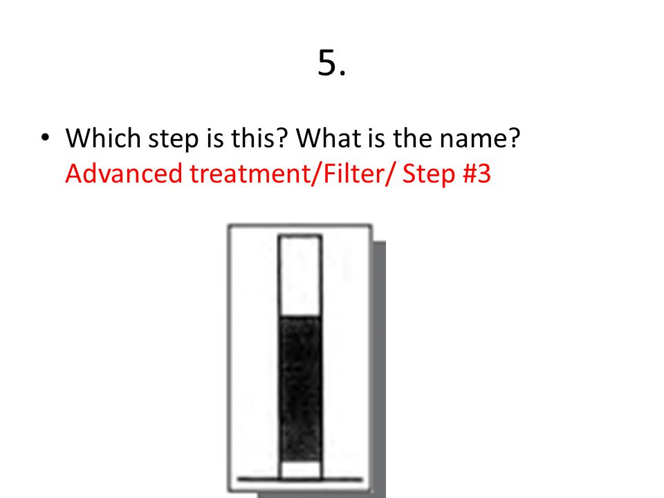 5. Which step is this? What is the name? Advanced treatment/Filter/ Step #3