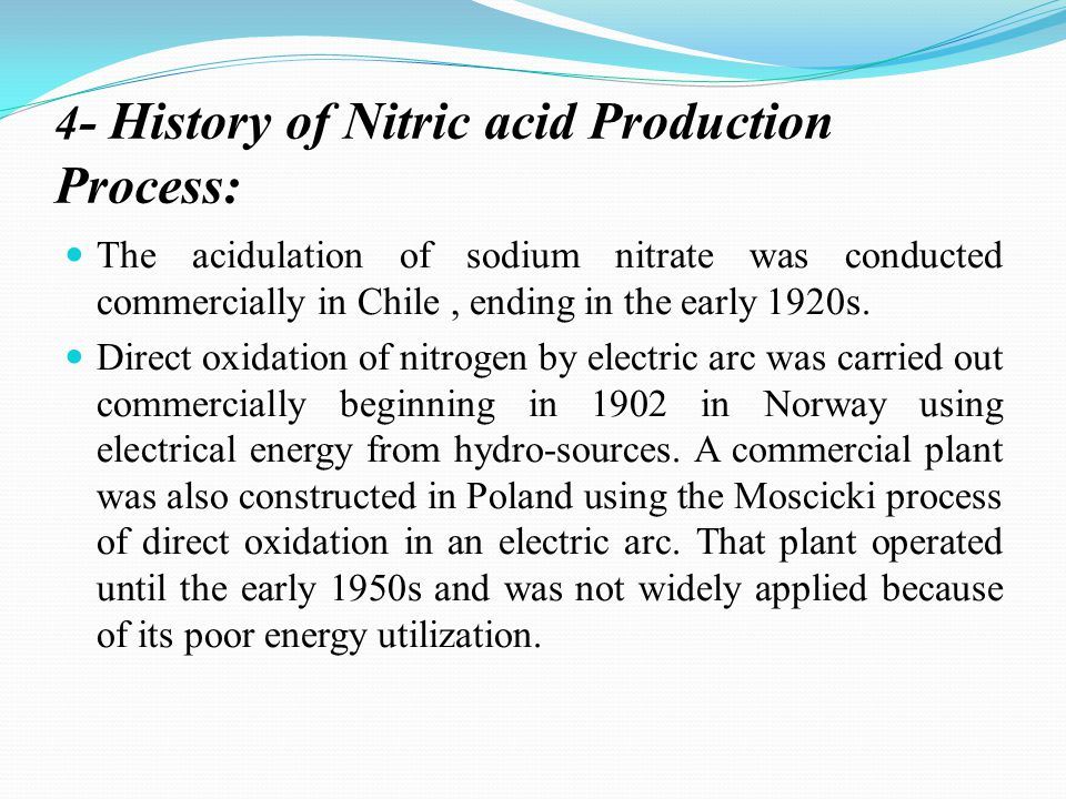 4 - History of Nitric acid Production Process: The acidulation of sodium nitrate was conducted commercially in Chile, ending in the early 1920s.