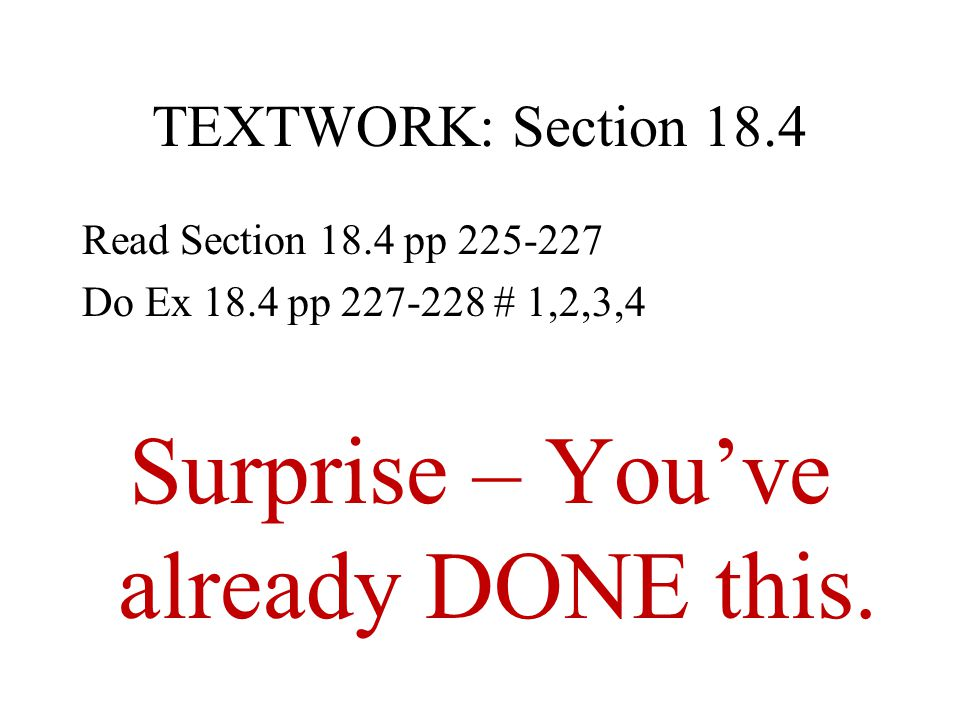 TEXTWORK: Section 18.4 Read Section 18.4 pp 225-227 Do Ex 18.4 pp 227-228 # 1,2,3,4 Surprise – You've already DONE this.