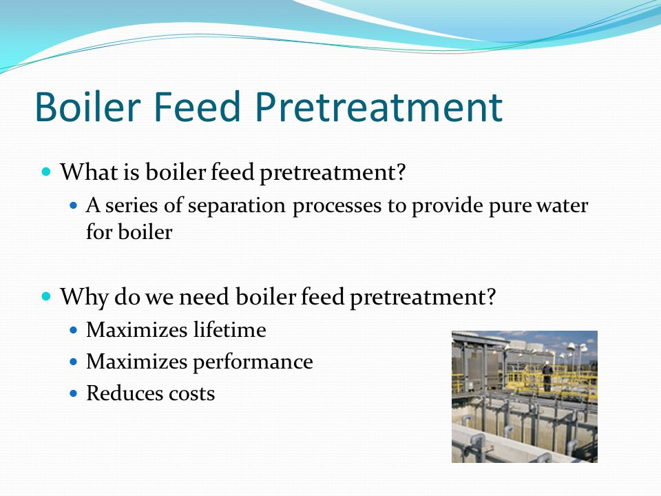 Boiler Feed Pretreatment Design Basis Production scale – Required amount of water for boiler Feedstock – Reclaimed water Blow down – Hazards for environment Main Pretreatment Processes Clarification Filtration Reverse Osmosis Ion Exchange Available Suppliers GE; Nalco; Siemens; Veolia