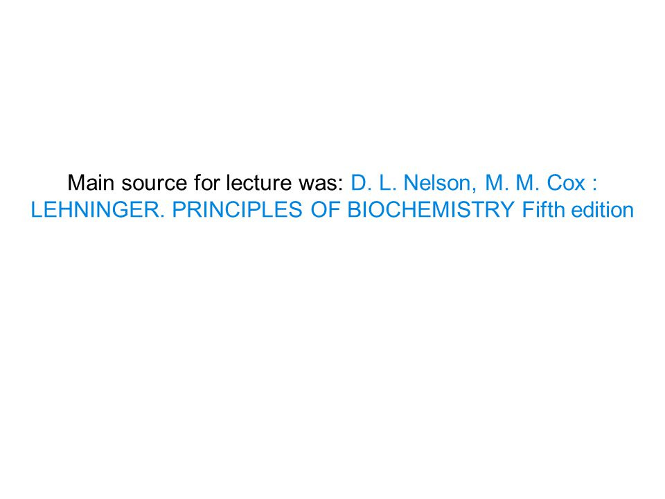Main source for lecture was: D. L. Nelson, M. M. Cox : LEHNINGER. PRINCIPLES OF BIOCHEMISTRY Fifth edition