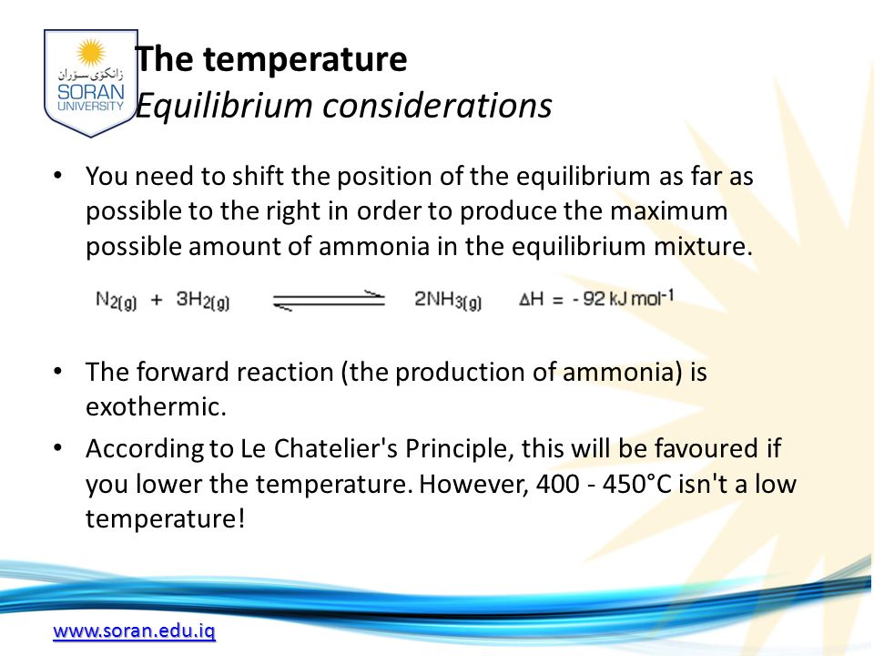 www.soran.edu.iq The temperature Equilibrium considerations You need to shift the position of the equilibrium as far as possible to the right in order to produce the maximum possible amount of ammonia in the equilibrium mixture.