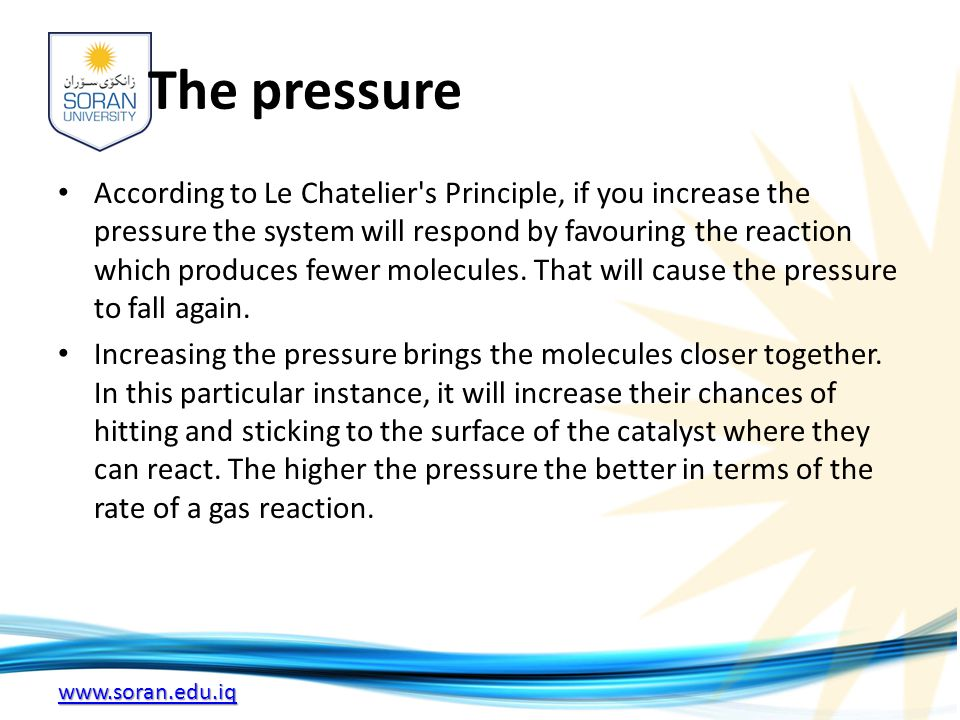 www.soran.edu.iq The pressure According to Le Chatelier s Principle, if you increase the pressure the system will respond by favouring the reaction which produces fewer molecules.