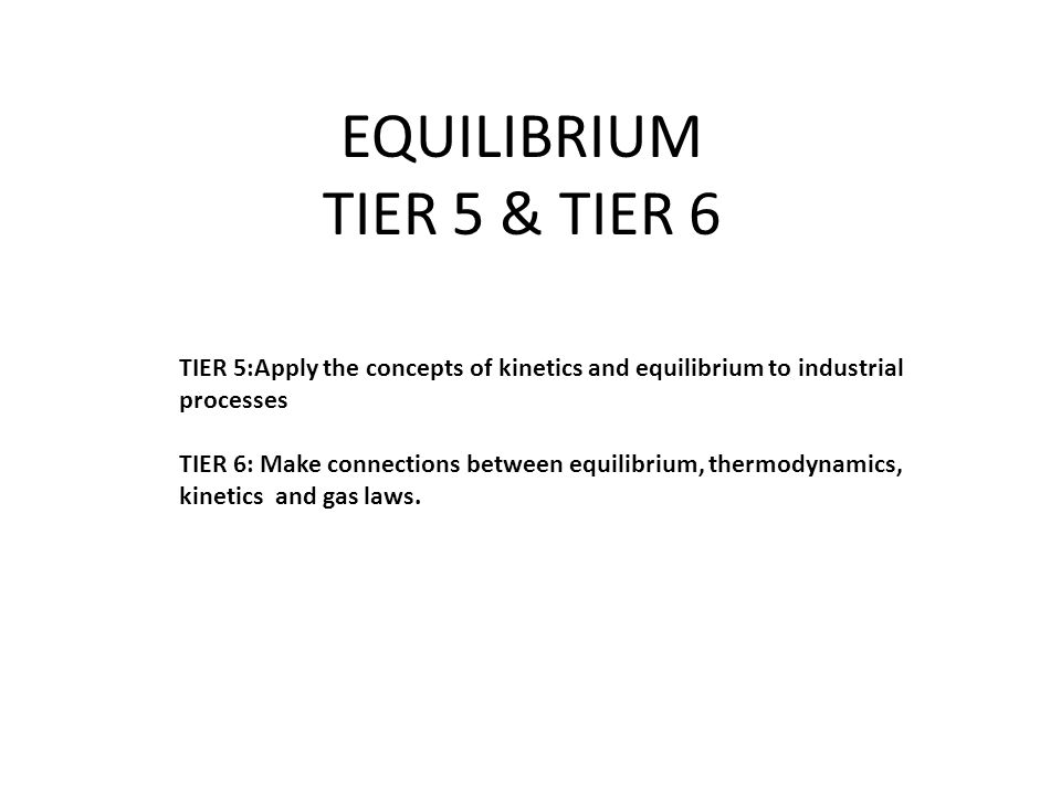 EQUILIBRIUM TIER 5 & TIER 6 TIER 5:Apply the concepts of kinetics and equilibrium to industrial processes TIER 6: Make connections between equilibrium, thermodynamics, kinetics and gas laws.