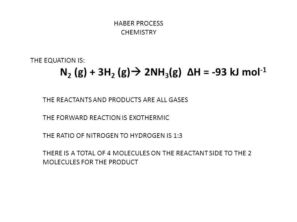 HABER PROCESS CHEMISTRY THE EQUATION IS: N 2 (g) + 3H 2 (g)  2NH 3 (g) ΔH = -93 kJ mol -1 THE REACTANTS AND PRODUCTS ARE ALL GASES THE FORWARD REACTION IS EXOTHERMIC THE RATIO OF NITROGEN TO HYDROGEN IS 1:3 THERE IS A TOTAL OF 4 MOLECULES ON THE REACTANT SIDE TO THE 2 MOLECULES FOR THE PRODUCT