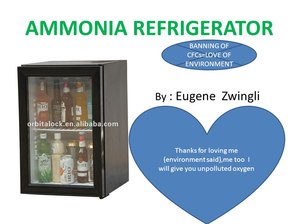 AMMONIA REFRIGERATOR frbg By : Eugene Zwingli BANNING OF CFCs=LOVE OF ENVIRONMENT Thanks for loving me (environment said),me too I will give you unpolluted oxygen