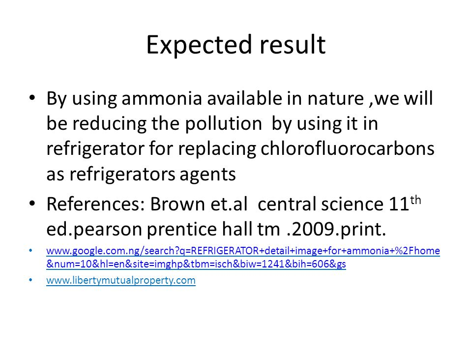 Expected result By using ammonia available in nature,we will be reducing the pollution by using it in refrigerator for replacing chlorofluorocarbons as refrigerators agents References: Brown et.al central science 11 th ed.pearson prentice hall tm.2009.print.