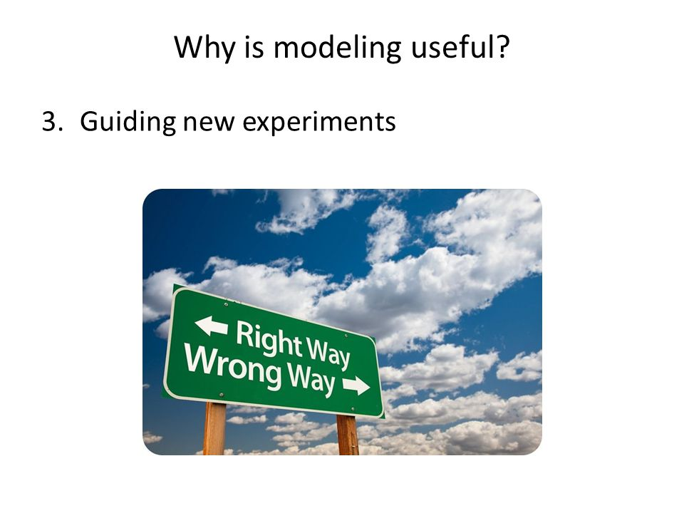 Why is modeling useful? 3.Guiding new experiments
