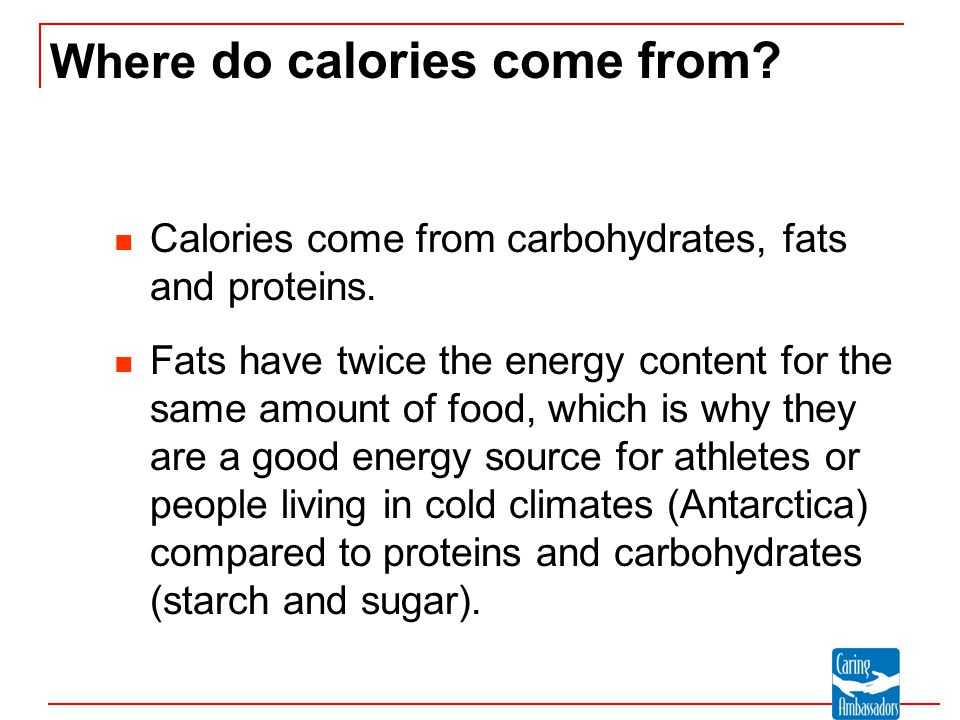 Where do calories come from? Calories come from carbohydrates, fats and proteins. Fats have twice the energy content for the same amount of food, whic