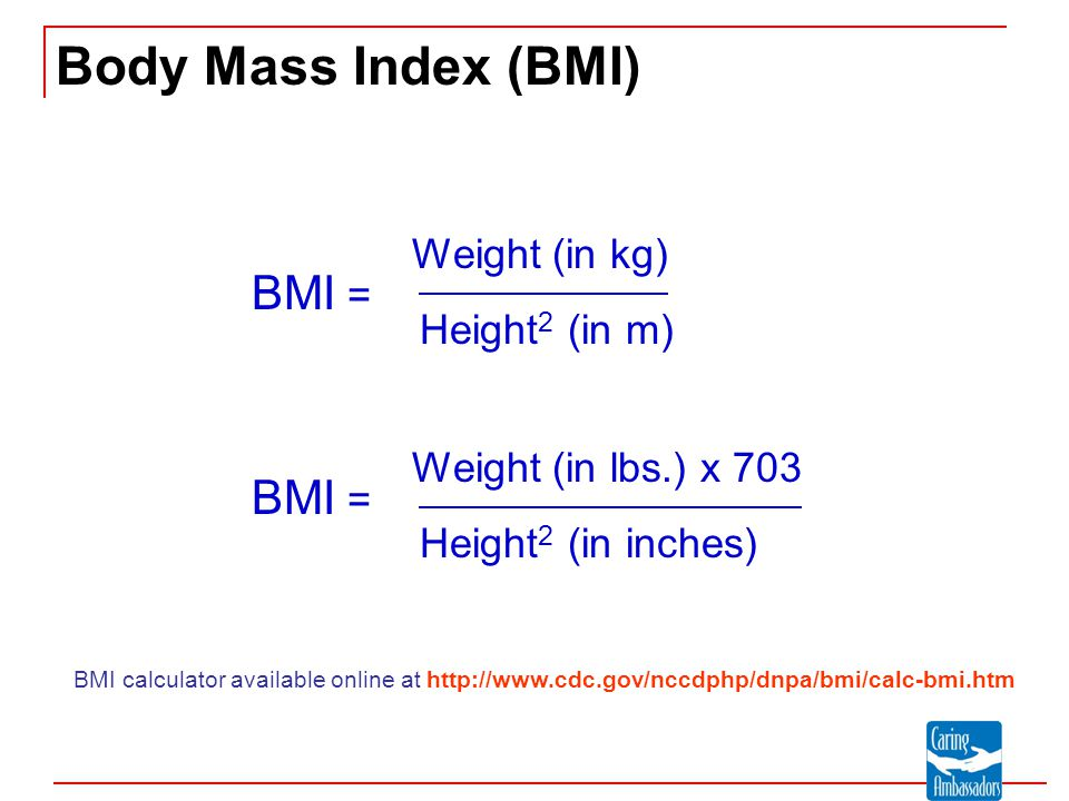 Body Mass Index (BMI) Weight (in kg) Height 2 (in m) BMI = Weight (in lbs.) x 703 Height 2 (in inches) BMI = BMI calculator available online at http:/