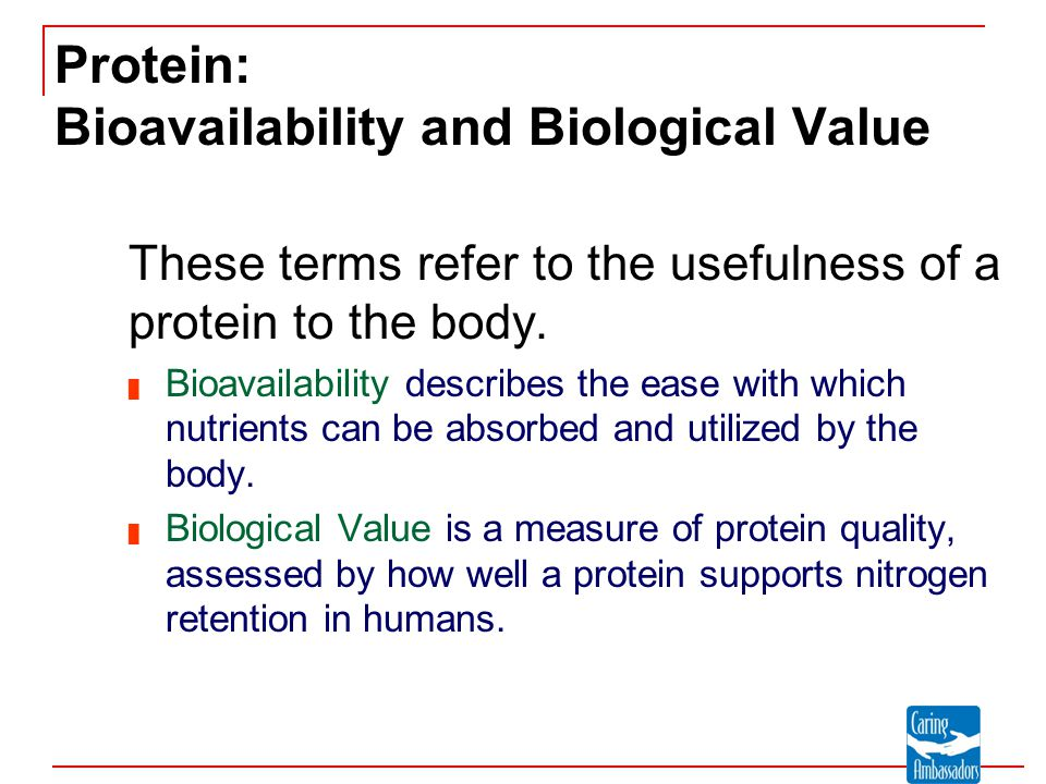 Protein: Bioavailability and Biological Value These terms refer to the usefulness of a protein to the body. █ Bioavailability describes the ease with