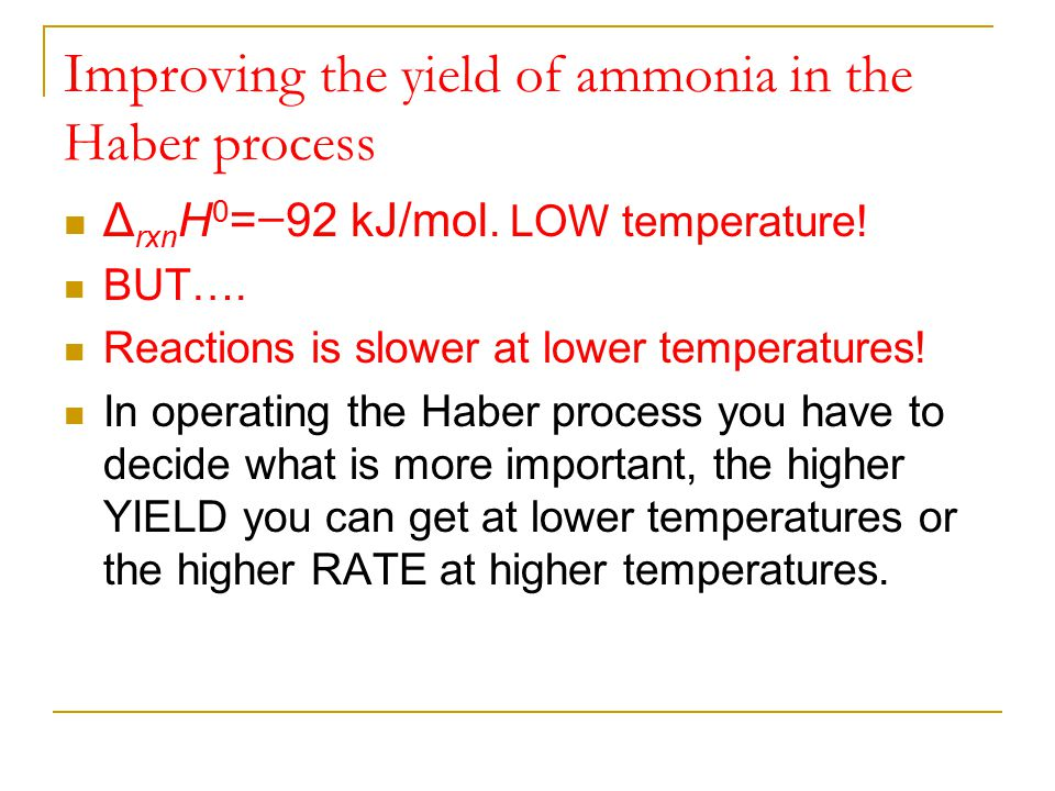 Improving the yield of ammonia in the Haber process Δ rxn H 0 = − 92 kJ/mol. LOW temperature! BUT…. Reactions is slower at lower temperatures! In oper