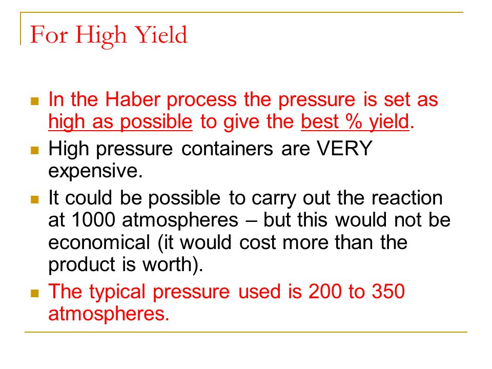 For High Yield In the Haber process the pressure is set as high as possible to give the best % yield. High pressure containers are VERY expensive. It