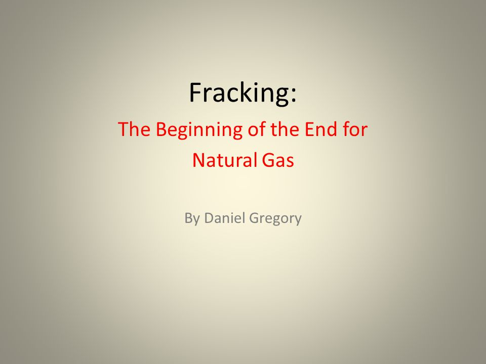 Fracking: The Beginning of the End for Natural Gas By Daniel Gregory