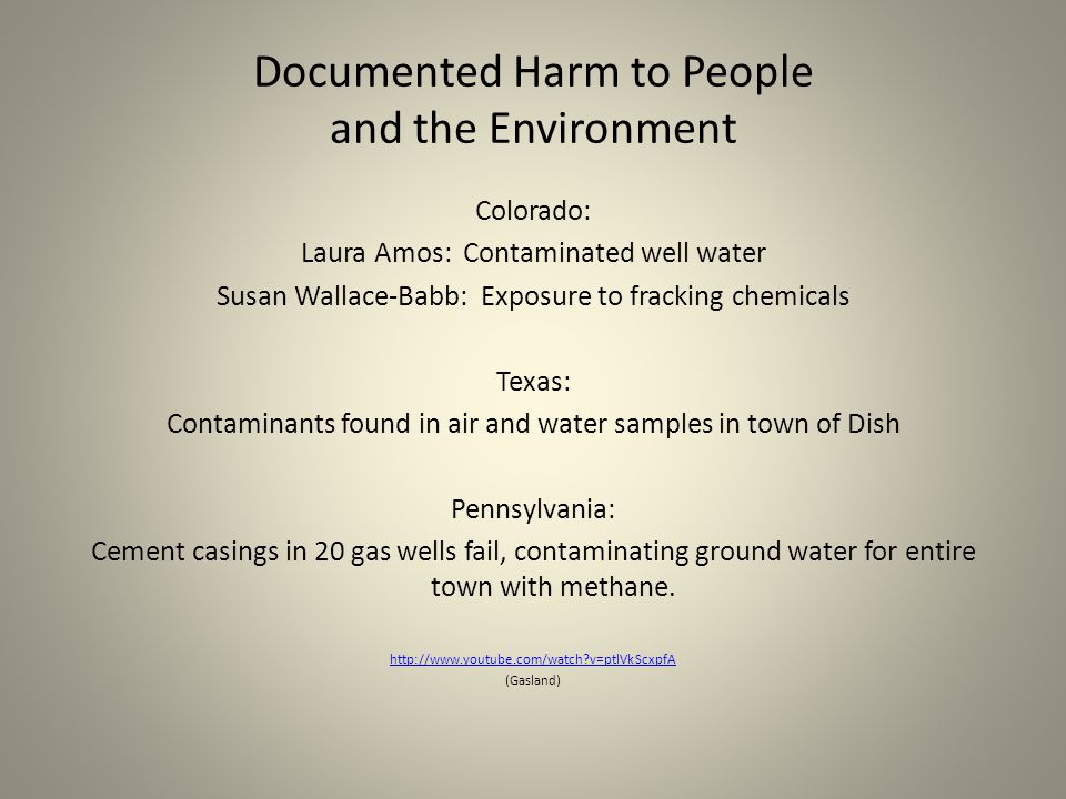 Documented Harm to People and the Environment Colorado: Laura Amos: Contaminated well water Susan Wallace-Babb: Exposure to fracking chemicals Texas: Contaminants found in air and water samples in town of Dish Pennsylvania: Cement casings in 20 gas wells fail, contaminating ground water for entire town with methane.