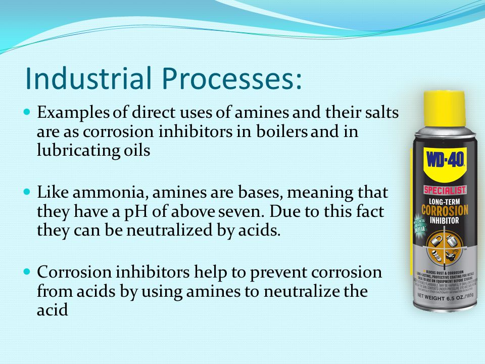 Industrial Processes: Examples of direct uses of amines and their salts are as corrosion inhibitors in boilers and in lubricating oils Like ammonia, amines are bases, meaning that they have a pH of above seven.