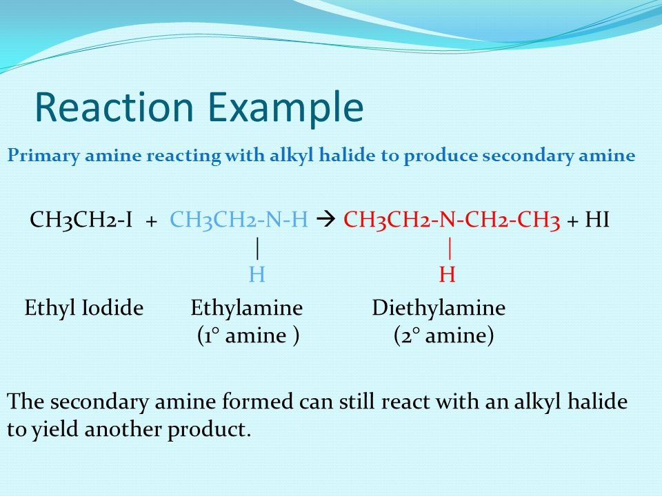Reaction Example Primary amine reacting with alkyl halide to produce secondary amine CH3CH2-I + CH3CH2-N-H  CH3CH2-N-CH2-CH3 + HI | | H H Ethyl Iodide Ethylamine Diethylamine (1° amine ) (2° amine) The secondary amine formed can still react with an alkyl halide to yield another product.