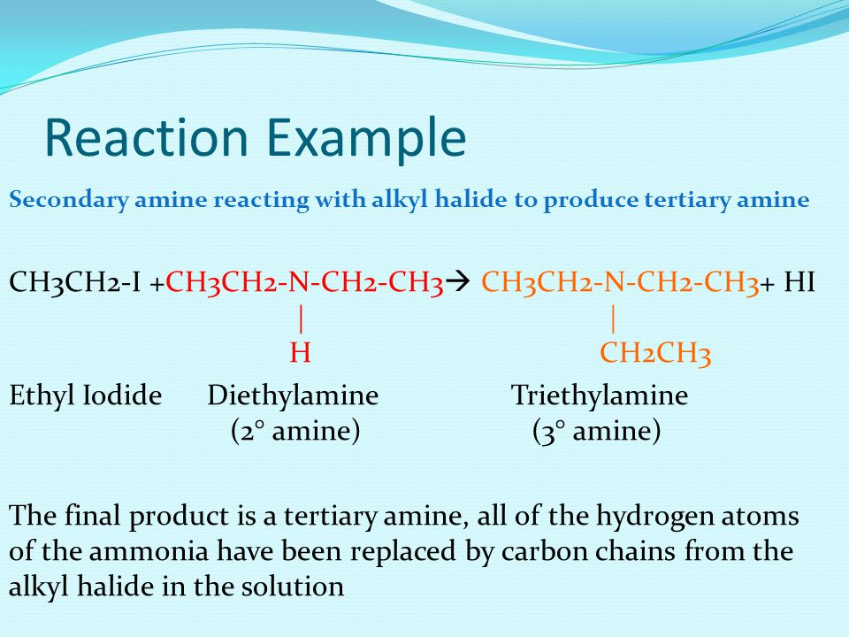 Reaction Example Secondary amine reacting with alkyl halide to produce tertiary amine CH3CH2-I +CH3CH2-N-CH2-CH3  CH3CH2-N-CH2-CH3+ HI | | H CH2CH3 Ethyl Iodide Diethylamine Triethylamine (2° amine) (3° amine) The final product is a tertiary amine, all of the hydrogen atoms of the ammonia have been replaced by carbon chains from the alkyl halide in the solution
