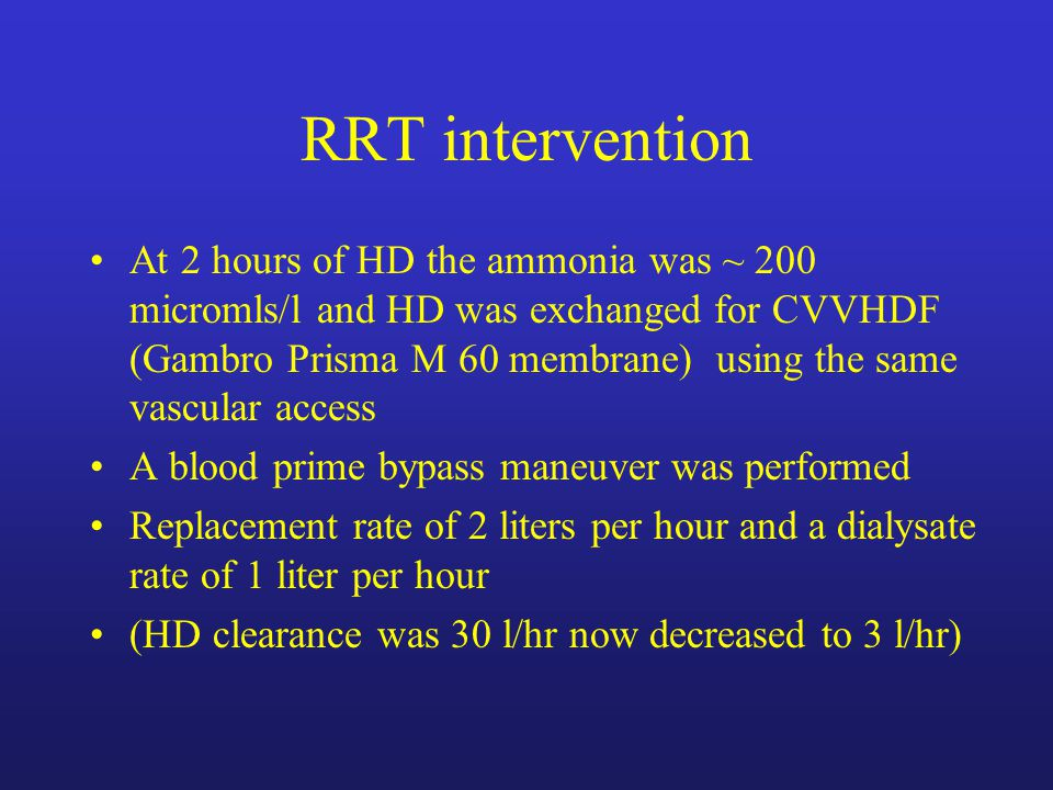 RRT intervention At 2 hours of HD the ammonia was ~ 200 micromls/l and HD was exchanged for CVVHDF (Gambro Prisma M 60 membrane) using the same vascular access A blood prime bypass maneuver was performed Replacement rate of 2 liters per hour and a dialysate rate of 1 liter per hour (HD clearance was 30 l/hr now decreased to 3 l/hr)