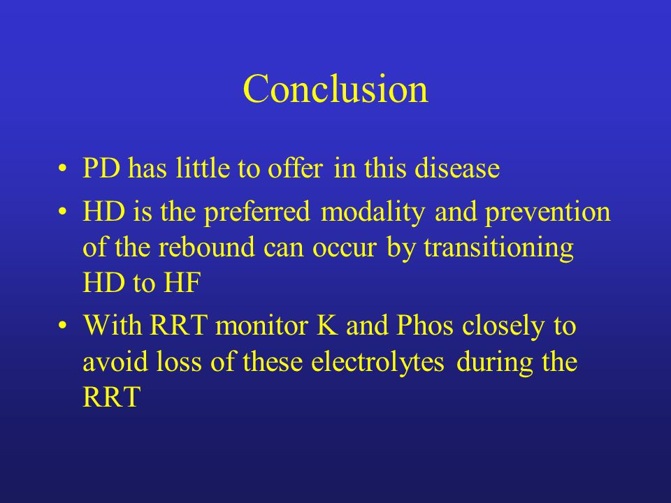 Conclusion PD has little to offer in this disease HD is the preferred modality and prevention of the rebound can occur by transitioning HD to HF With RRT monitor K and Phos closely to avoid loss of these electrolytes during the RRT