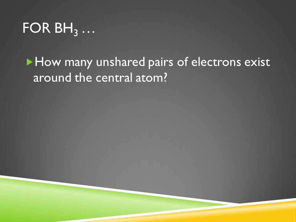 FOR BH 3 …  How many unshared pairs of electrons exist around the central atom?