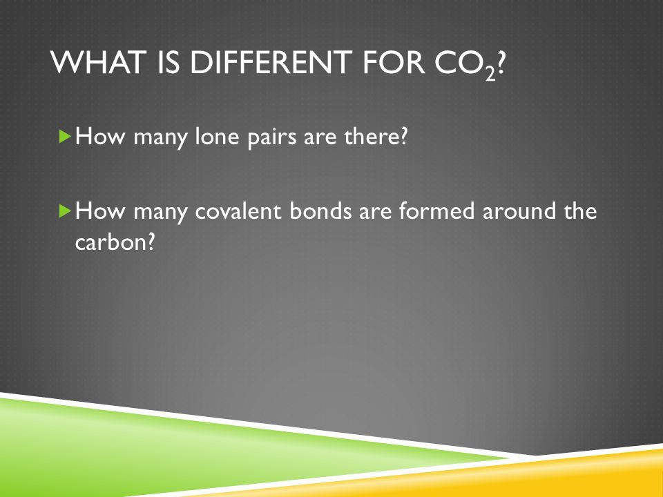 WHAT IS DIFFERENT FOR CO 2 ?  How many lone pairs are there?  How many covalent bonds are formed around the carbon?
