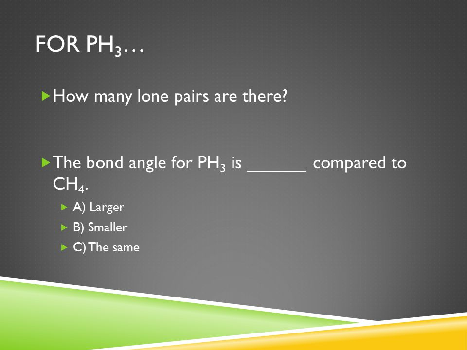 FOR PH 3 …  How many lone pairs are there?  The bond angle for PH 3 is ______ compared to CH 4.  A) Larger  B) Smaller  C) The same