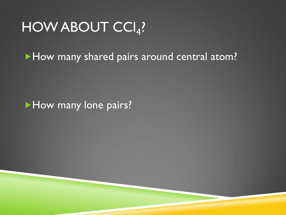 HOW ABOUT CCl 4 ?  How many shared pairs around central atom?  How many lone pairs?