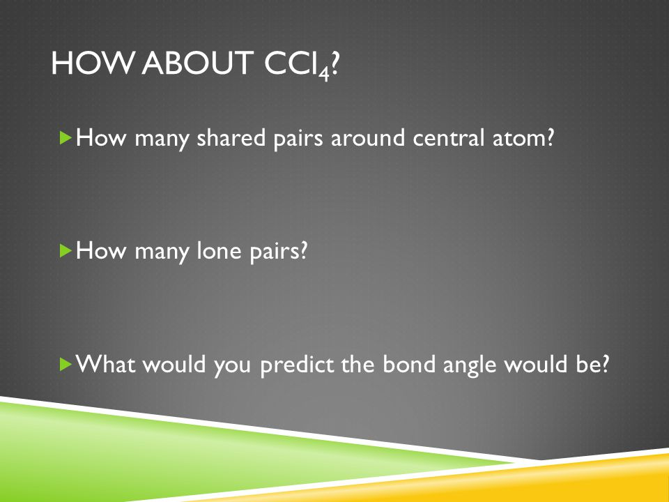 HOW ABOUT CCl 4 ?  How many shared pairs around central atom?  How many lone pairs?  What would you predict the bond angle would be?