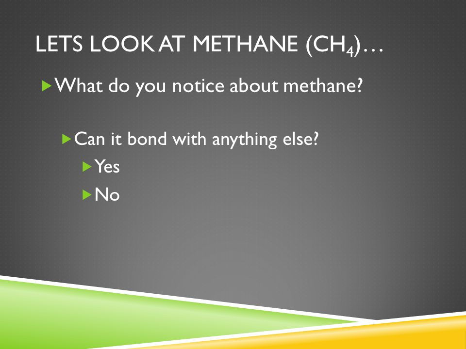 LETS LOOK AT METHANE (CH 4 )…  What do you notice about methane?  Can it bond with anything else?  Yes  No