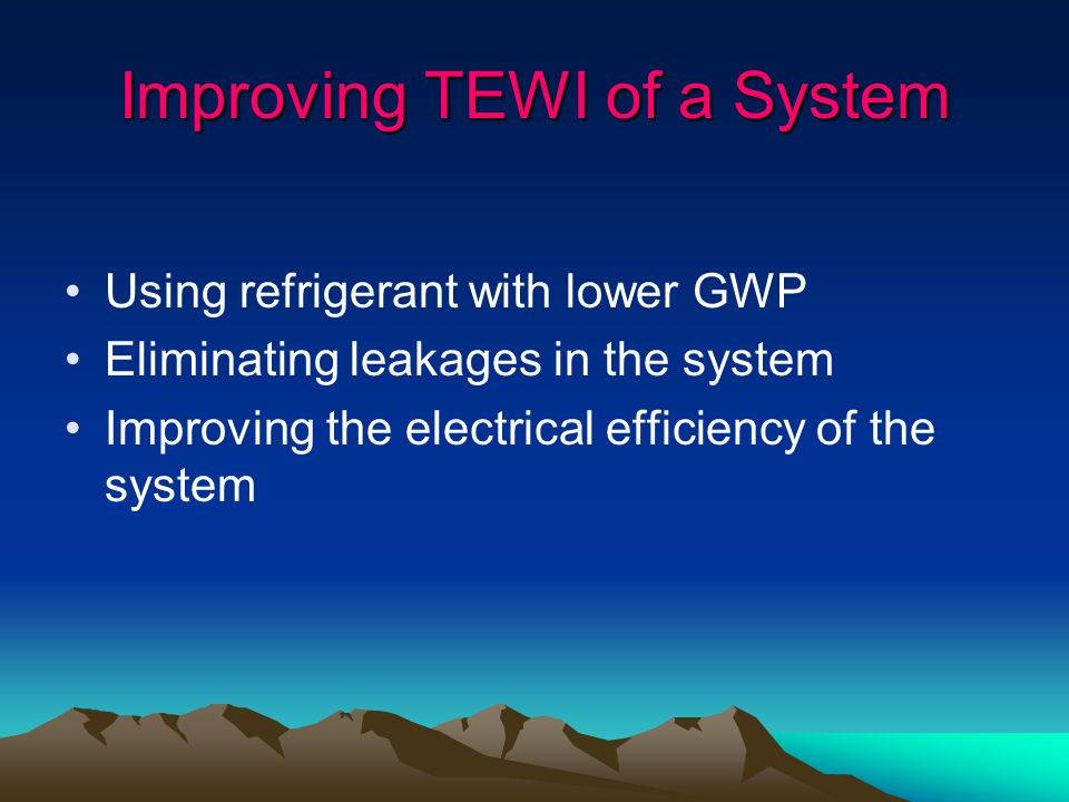 Improving TEWI of a System Using refrigerant with lower GWP Eliminating leakages in the system Improving the electrical efficiency of the system