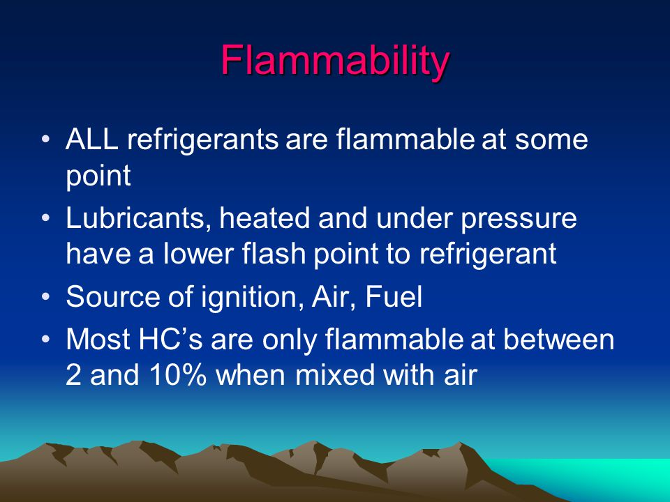 Flammability ALL refrigerants are flammable at some point Lubricants, heated and under pressure have a lower flash point to refrigerant Source of ignition, Air, Fuel Most HC's are only flammable at between 2 and 10% when mixed with air