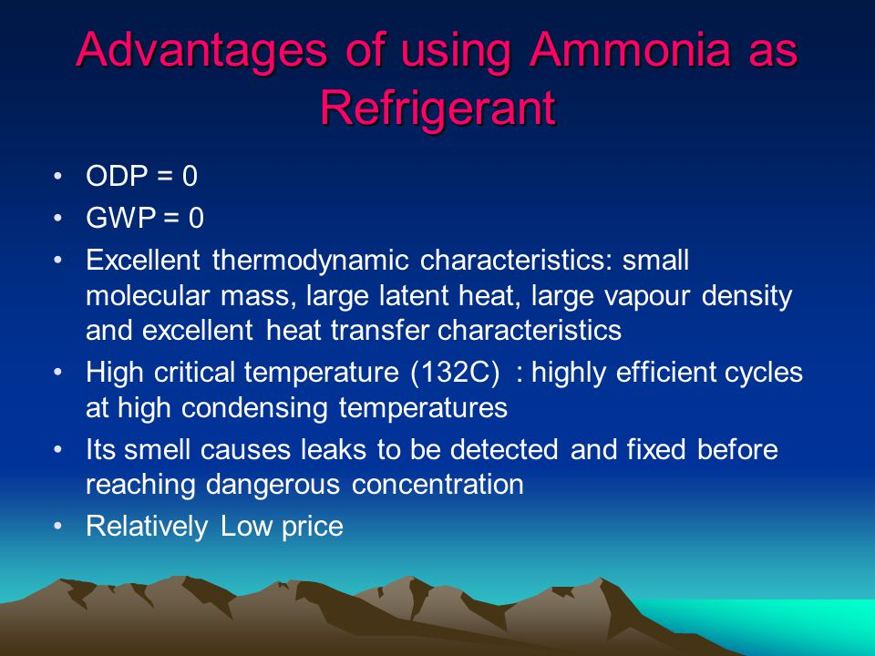 Advantages of using Ammonia as Refrigerant ODP = 0 GWP = 0 Excellent thermodynamic characteristics: small molecular mass, large latent heat, large vapour density and excellent heat transfer characteristics High critical temperature (132C) : highly efficient cycles at high condensing temperatures Its smell causes leaks to be detected and fixed before reaching dangerous concentration Relatively Low price