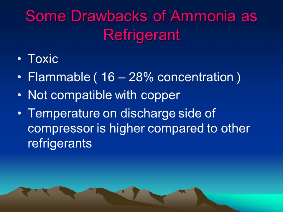 Some Drawbacks of Ammonia as Refrigerant Toxic Flammable ( 16 – 28% concentration ) Not compatible with copper Temperature on discharge side of compressor is higher compared to other refrigerants
