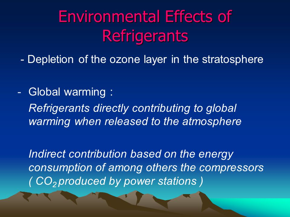Environmental Effects of Refrigerants - Depletion of the ozone layer in the stratosphere -Global warming : Refrigerants directly contributing to global warming when released to the atmosphere Indirect contribution based on the energy consumption of among others the compressors ( CO 2 produced by power stations )