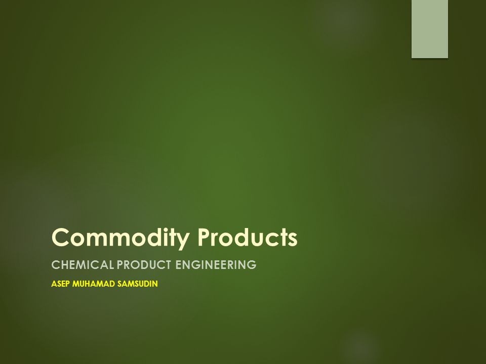 Commodity Products CHEMICAL PRODUCT ENGINEERING ASEP MUHAMAD SAMSUDIN