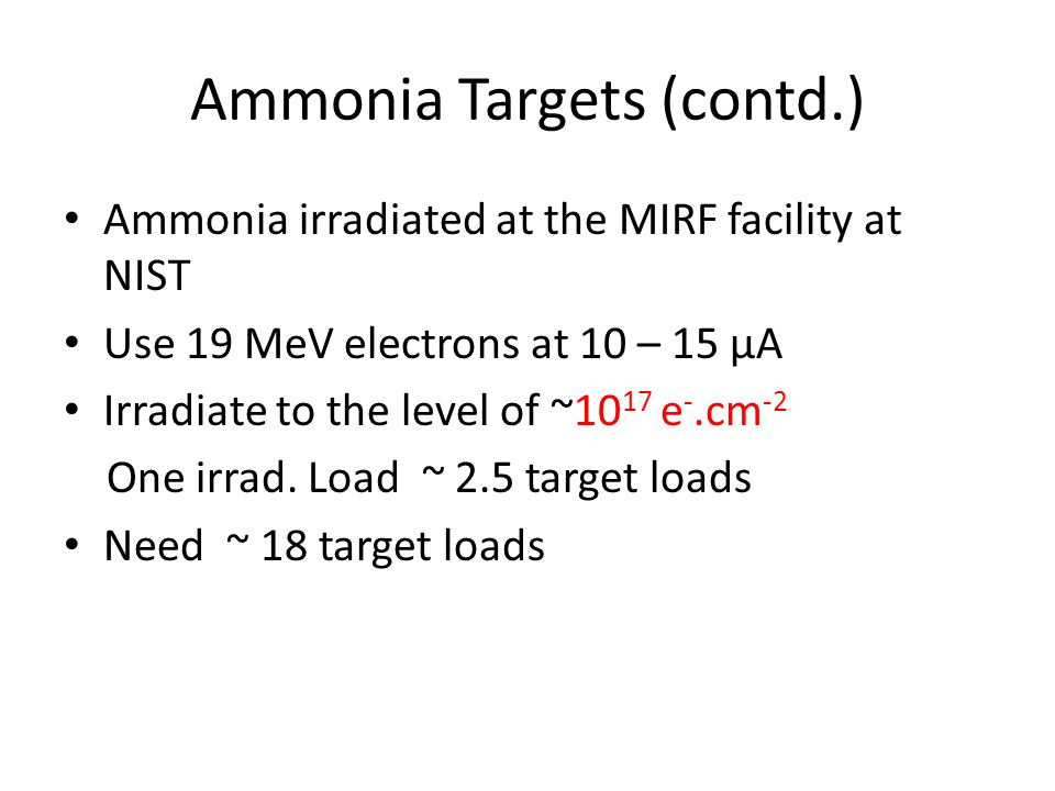 Ammonia Targets (contd.) Ammonia irradiated at the MIRF facility at NIST Use 19 MeV electrons at 10 – 15 μA Irradiate to the level of ~10 17 e -.cm -2 One irrad.