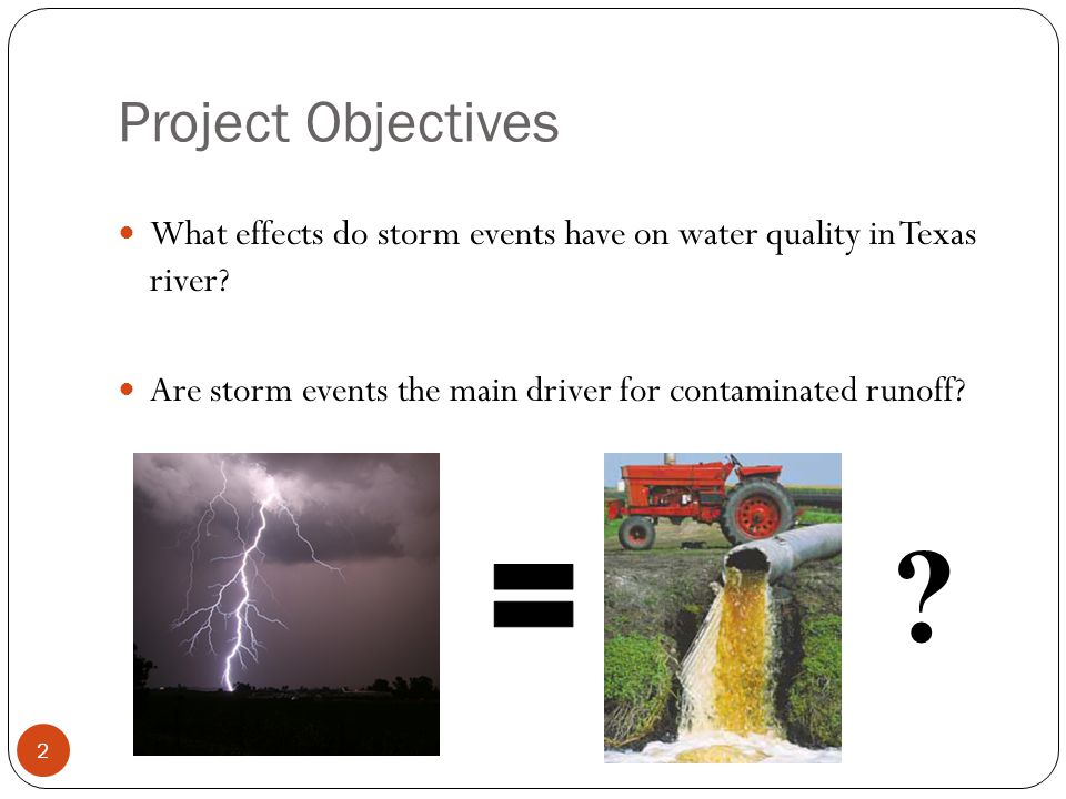 Project Objectives What effects do storm events have on water quality in Texas river? Are storm events the main driver for contaminated runoff? 2 ?