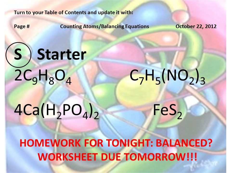Turn to your Table of Contents and update it with: Page #Counting Atoms/Balancing EquationsOctober 22, 2012 SStarter 2C 9 H 8 O 4 C 7 H 5 (NO 2 ) 3 4Ca(H 2 PO 4 ) 2 FeS 2 HOMEWORK FOR TONIGHT: BALANCED.
