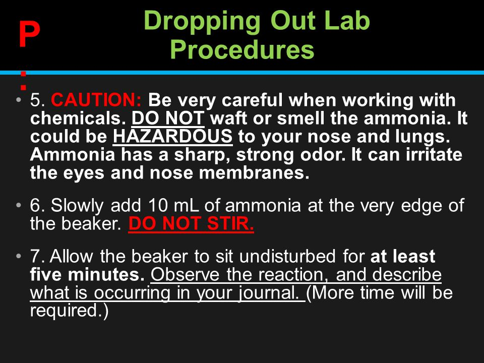 Dropping Out Lab Procedures 5. CAUTION: Be very careful when working with chemicals.
