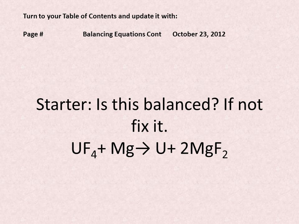 Turn to your Table of Contents and update it with: Page #Balancing Equations ContOctober 23, 2012 Starter: Is this balanced.