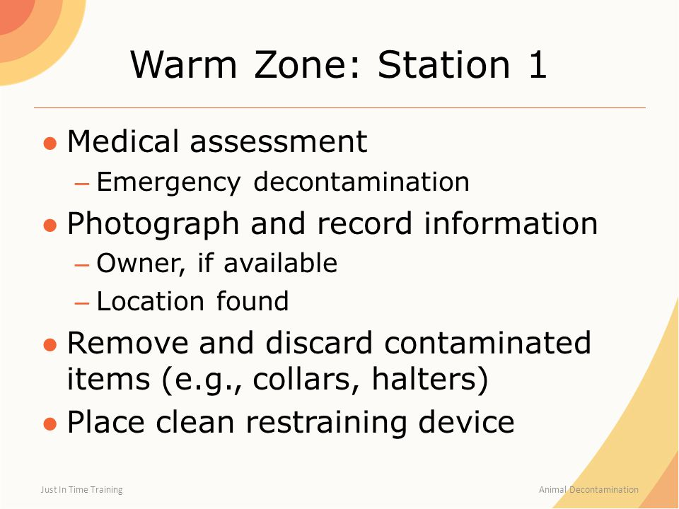 Warm Zone: Station 1 ●Medical assessment – Emergency decontamination ●Photograph and record information – Owner, if available – Location found ●Remove