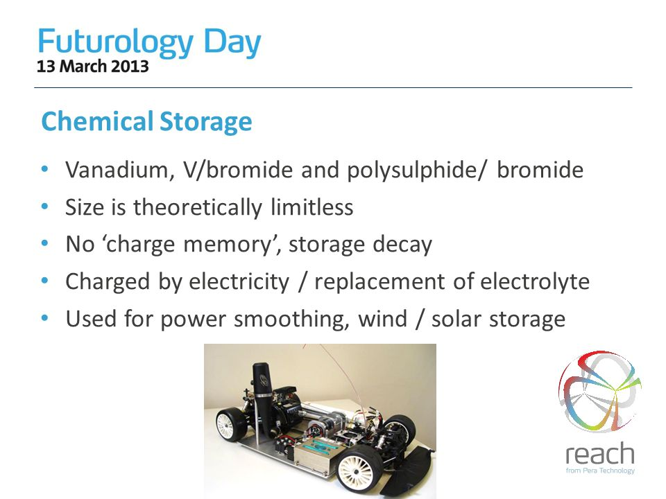 Chemical Storage Vanadium, V/bromide and polysulphide/ bromide Size is theoretically limitless No 'charge memory', storage decay Charged by electricity / replacement of electrolyte Used for power smoothing, wind / solar storage