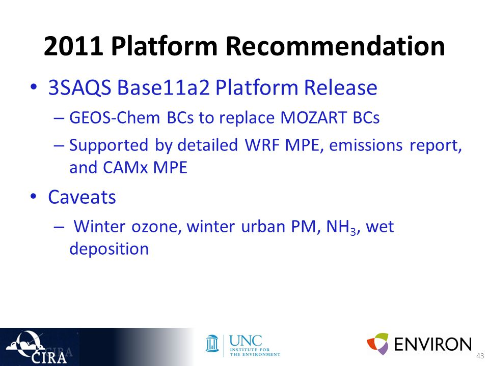 43 2011 Platform Recommendation 3SAQS Base11a2 Platform Release – GEOS-Chem BCs to replace MOZART BCs – Supported by detailed WRF MPE, emissions report, and CAMx MPE Caveats – Winter ozone, winter urban PM, NH 3, wet deposition
