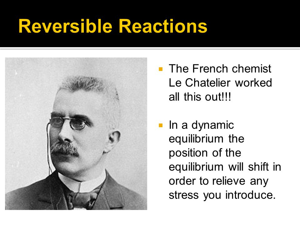  The French chemist Le Chatelier worked all this out!!.